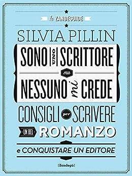 Sono uno scrittore ma nessuno mi crede: Consigli per scrivere un bel romanzo e conquistare un editore par [Pillin, Silvia]