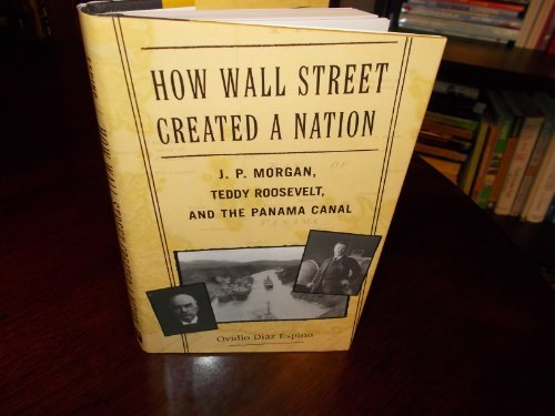 how-wall-street-created-a-nation-j-p-morgan-teddy-roosevelt-and-the-panama-canal-by-ovidio-diaz-espi