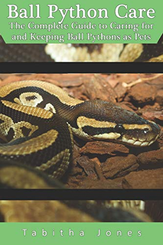 Ball Python Care: The Complete Guide to Caring for and Keeping Ball Pythons as Pets -