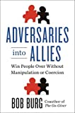 Adversaries into Allies: Win People Over Without Manipulation or Coercion by Bob Burg (2013-10-31)