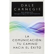 La comunicación : tu camino hacia el éxito : cómo ganar amigos e influir sobre las personas (EXITO)