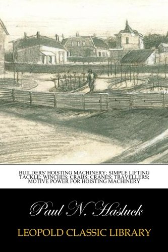 Builders' hoisting machinery; simple lifting tackle; winches; crabs; cranes; travellers; motive power for hoisting machinery por Paul N. Hasluck
