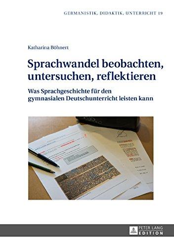 Sprachwandel beobachten, untersuchen, reflektieren: Was Sprachgeschichte fuer den gymnasialen Deutschunterricht leisten kann (Germanistik - Didaktik - Unterricht 19)