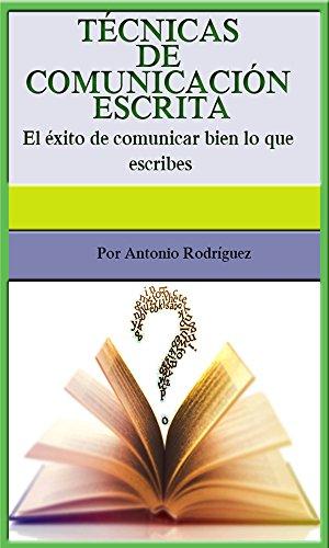 TÉCNICAS DE COMUNICACIÓN ESCRITA: El éxito de comunicar bien lo que escribes