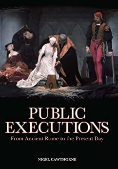 Public Executions: From Ancient Rome to the Present Day by [Cawthorne, Nigel]