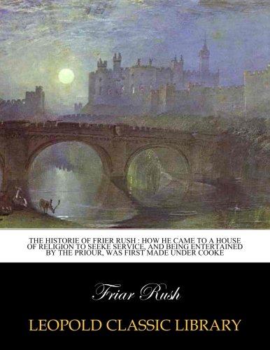 The Historie of Frier Rush : how he came to a house of Religion to seeke service, and being entertained by the Priour, was first made under Cooke