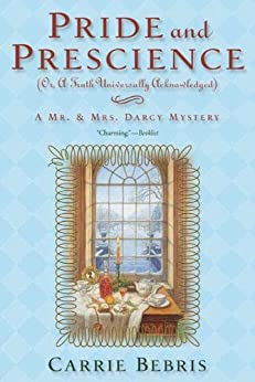 Pride and Prescience: Or, A Truth Universally Acknowledged (Mr. and Mrs. Darcy Mysteries) by [Bebris, Carrie]