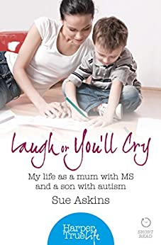 Laugh or You'll Cry: My life as a mum with MS and a son with autism (HarperTrue Life – A Short Read) by [Askins, Sue]