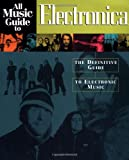 All Music Guide to Electronica: The Experts Guide to the Best Electronica Recordings (All Music Guides)