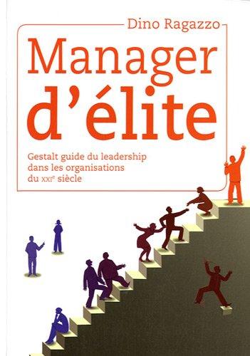 Manager d'élite : Gestalt guide du leadership dans les organisations du XXIe siècle par Dino Ragazzo