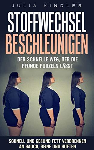 Stoffwechsel beschleunigen: Der schnelle Weg, der die Pfunde purzeln lässt. Schnell und gesund Fett verbrennen an Bauch, Beine und Hüften