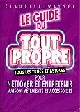 Le guide du tout propre - Tous les trucs et astuces pour nettoyer et entretenir maison, vêtements et accessoires - France loisirs - 01/01/2009