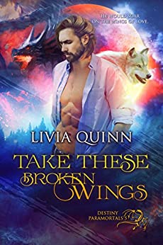 Take These Broken Wings: A paranormal romance saga (Destiny Paramortals Book 5) by [Quinn, Livia]