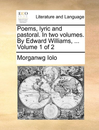 Poems, lyric and pastoral. In two volumes. By Edward Williams, ... Volume...