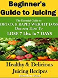 Juicing For Beginners: The Essential Guide To Rapid Weight Loss- Discover Tricks to Lose 7 Lbs. In 7 Days With Juicing