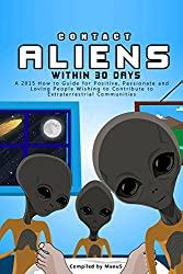 Contact Aliens Within 30 Days. A 2015 How to Guide for Positive, Passionate and Loving People Wishing to Contribute to Extraterrestrial Communities (Expansion Series) (English Edition)