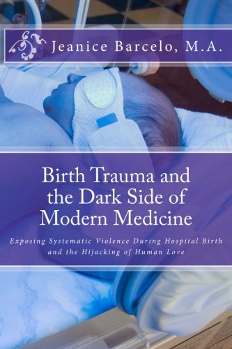Birth Trauma and the Dark Side of Modern Medicine: Exposing Systematic Violence During Hospital Birth and the Hijacking of Human Love: Volume 1 (Birth of a New Earth)