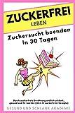 ZUCKERFREI LEBEN - Zuckersucht beenden in 30 Tagen: Durch zuckerfreie Ernährung endlich schlank, gesund und fit werden. (inkl. 17 zuckerfreie Rezepte)