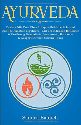 Ayurveda: Dosha - Mit Vata, Pitta & Kapha die körperliche und geistige Funktion regulieren - Mit der indischen Heilkunst & Ernährung Gesundheit, Bewusstsein, Harmonie & Ausgeglichenheit fördern - Buch