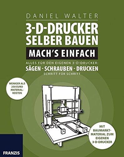 3D-Drucker selber bauen. Mach\'s einfach: Alles für den eigenen 3-D-Drucker: Sägen - Schrauben - Drucken. Schritt für Schritt.