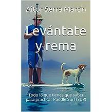 Levántate y rema: Todo lo que tienes que saber para practicar Paddle Surf (SUP) (Spanish Edition)