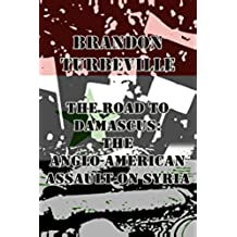 The Road To Damascus: The Anglo-American Assault On Syria (English Edition)