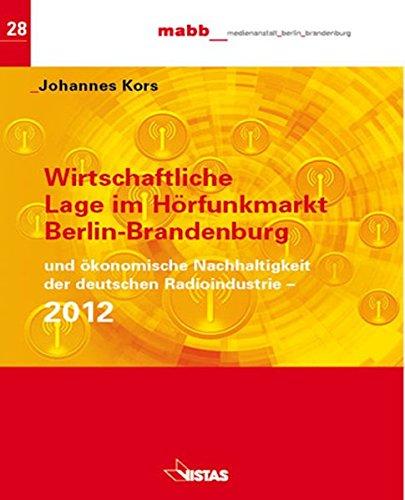 Wirtschaftliche Lage im Hörfunk Berlin-Brandenburg 2012 und ökonomische Nachhaltigkeit der deutschen Radioindustrie (Schriftenreihe der MABB Medienanstalt Berlin-Brandenburg)