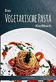 Das Vegetarische Pasta Kochbuch: Leckere Nudelgerichte und Saucen-Rezepte ohne Fisch und Fleisch