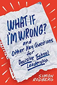 What If I'm Wrong? and Other Key Questions for Decisive School Leader