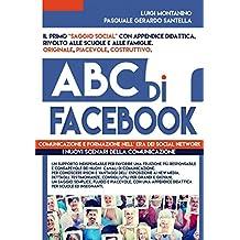 ABC di FACEBOOK : comunicazione e formazione nell' era dei social network. Testimonianze, studi e didattica in un ottica psico - sociologica del fenomeno.