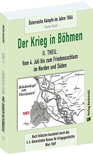 DER KRIEG IN BÖHMEN - Teil II: Vom 4. Juli bis zum Friedensschluss im Norden und Süden: Österreichs Kämpfe im Jahre 1866 [4. Band von 6]