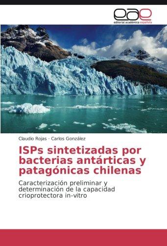 ISPs sintetizadas por bacterias antárticas y patagónicas chilenas: Caracterización preliminar y determinación de la capacidad crioprotectora in-vitro por Claudio Rojas