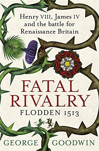 Fatal Rivalry, Flodden 1513: Henry VIII, James IV and the battle for Renaissance Britain by George Goodwin (2014-07-17)