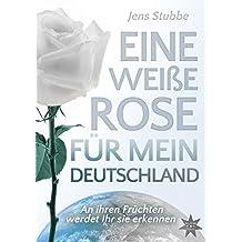 Eine weiße Rose für mein Deutschland: An ihren Früchten werdet Ihr sie erkennen
