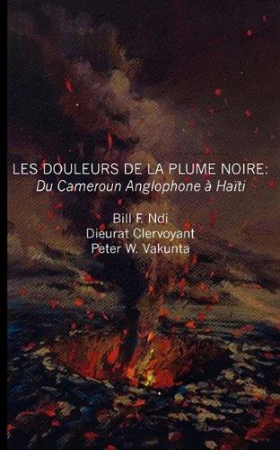 Les Douleurs De La Plume Noire/ The Pain of the Black Feather: Du Cameroon Anglophone a Haiti/ The Cameroon Anglophone at Haiti