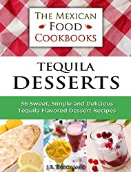 Tequila Desserts: 36 Sweet, Simple and Delicious Tequila Flavored Dessert Recipes (The Mexican Food Cookbooks Book 5) (English Edition)
