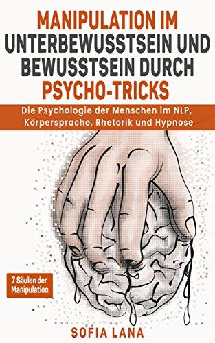 Manipulation im Unterbewusstsein und Bewusstsein durch Psycho - Tricks: Die Psychologie der Menschen im NLP, Körpersprache, Rhetorik und Hypnose
