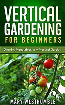 Vertical Gardening For Beginners: Growing Vegetables In A Vertical Garden (vertical gardening, vertical garden, beginners gardening, city garden, urban ... beginners how to) (English Edition) von [Westhumble, Mary]