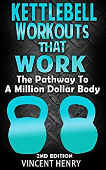 Kettlebell: Kettlebell Workouts That Work 2nd Edition - The Pathway To A Million Dollar Body (workout plan, diet plans for weight loss, workout routines, ... for woman, kettlebell) (English Edition) par [Henry, Vincent]