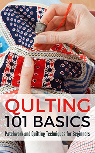 Quilting 101 Basics: Patchwork and Quilting Techniques for Beginners (English Edition)