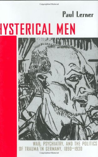 Hysterical Men: War, Psychiatry, and the Politics of Trauma in Germany, 1890-1930 (Cornell Studies in the History of Psychiatry)