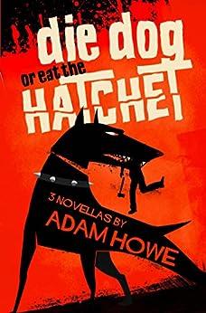Die Dog or Eat the Hatchet by [Howe, Adam]