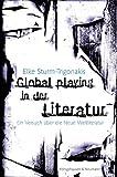 Global playing in der Literatur: Ein Versuch über die neue Weltliteratur - Elke Sturm-Trigonakis