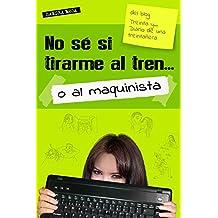 No sé si tirarme al tren... o al maquinista (Treinta y... Diario de una treintañera) (Spanish Edition)