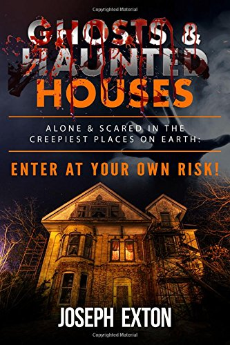 Ghosts & Haunted Houses: Alone & Scared in The Creepiest Places on Earth: Enter at Your Own Risk! (Unexplained Encounters)