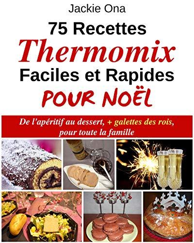 75 Recettes Thermomix Faciles et Rapides Pour Noel: De l'apéritif au dessert, + galettes des rois, pour toute la familles par Jackie Ona