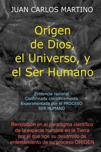 Origen de Dios, el Universo y el Ser Humano: Evidencia racional, confirmada cientificamente, experimentada en el proceso SER HUMANO