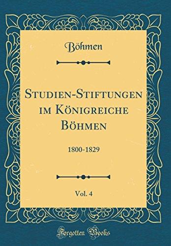 Studien-Stiftungen im Königreiche Böhmen, Vol. 4: 1800-1829 (Classic Reprint)