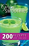 Grüne Smoothies - 200 Rezepte: gesund - lecker - schnell