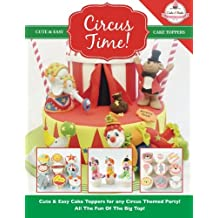 Circus Time!: Cute & Easy Cake Toppers for any Circus Themed Party! All The Fun Of The Big Top !